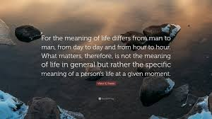 viktor e frankl quote for the meaning of differs from