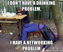 Drinking Problem Meme - i don t have a drinking problem i have a networking problem drunk