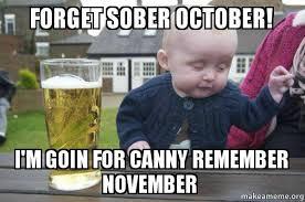 November Meme - forget sober october i m goin for canny remember november drunk