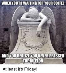 Friday Coffee Meme - when youtrewaiting for your coffee and you realize you never