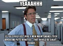 Tech Meme - yeaaahhh if you could just hire a new maintenance tech when one