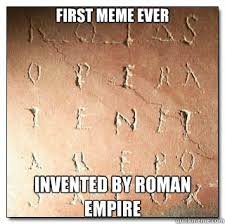 First Meme Ever - first meme ever invented by roman empire abounding quickmeme