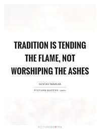 tradition is tending the not worshiping the ashes picture