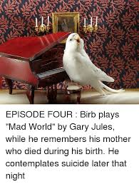 episode four birb plays mad world by gary jules while he remembers