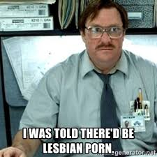 Lesbian Porn Meme - i was told there d be lesbian porn milton office space meme