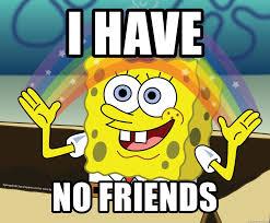 No Friends Meme - i have no friends spongebob rainbow meme generator