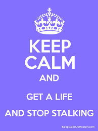 Stalking Meme - keep calm get a life stop stalking meme lol and lol irony and