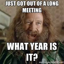Meeting Meme - just got out of a long meeting what year is it what year meme