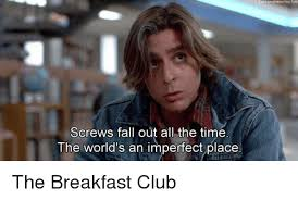 Breakfast Club Meme - screws fall out all the time the world s an imperfect place the