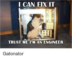 Fix It Meme - i can fix it trust me i m an engineer gatonator meme on me me
