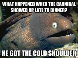 Cold Shoulder Meme - what happened when the cannibal showed up late to dinner he got