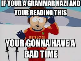 Grammar Nazi Memes - you re gonna have a bad time if your a grammar nazi and your