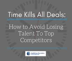 time kills all deals how to avoid losing top talent to competitors