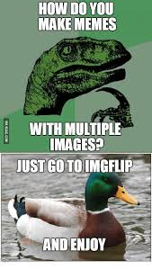 Multiple Picture Meme - how do you make memes i with multiple images just go to imgflip
