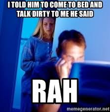 Talk Dirty Meme - i told him to come to bed and talk dirty to me he said rah