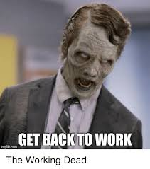 Get Back To Work Meme - get back to work imgflipcom the working dead funny meme on me me