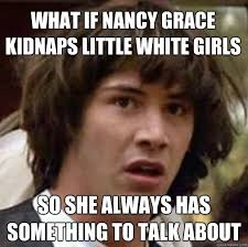 Nancy Grace Meme - what if nancy grace kidnaps little white girls so she always has