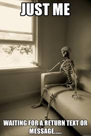Waiting For Text Meme - just me waiting for a return text or message skeleton