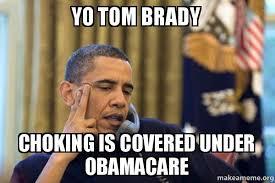 Tom Brady Memes - yo tom brady choking is covered under obamacare obama ordering a