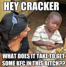 Cracker Memes - hey cracker what does it take to get some kfc in this bitch