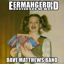 Dave Matthews Band Meme - ermahgerd dave matthews band ermahgerd meme generator