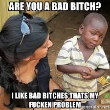 Bad Bitches Meme - are you a bad bitch i like bad bitches thats my fucken problem so