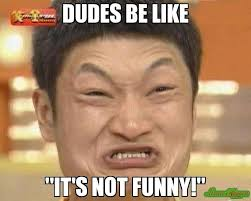 dudes be like it s not funny meme impossibru guy original