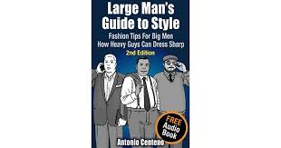 fashion for heavy men large man s guide to style fashion tips for big men how heavy
