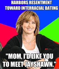 Interracial Dating Meme - harbors resentment toward interracial dating mom i d like you to