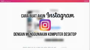 cara membuat akun instagram secara online cara buat akun instagram dengan komputer desktop youtube