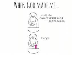 When God Made Me Meme - when god made me and justa dash of crippling depression ooops god