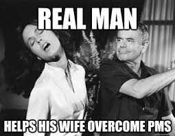 A Real Man Meme - real man helps his wife overcome pms misc quickmeme