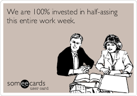Workplace Memes - we are 100 invested in half assing this entire work week