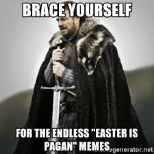 Pagan Easter Meme - brace yourself for the endless easter is pagan memes brace