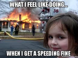 Speeding Meme - what i feel like doing when i get a speeding fine disaster girl