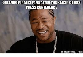 Pirate Meme Generator - orlando pirates fans after the kaizer chiefs press conference