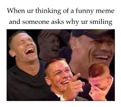 Funny John Cena Memes - when ur thinking of a funny meme and someone asks why ur smiling