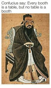 Confucius Say Meme - confucius say every booth is a table but no table is a booth reme