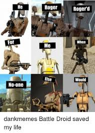 Droid Meme - he for no one roger me else rogerd when would dankmemes battle droid