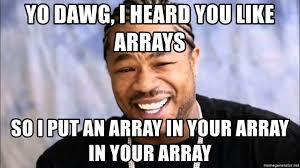 Xzibit Meme Generator - yo dawg i heard you like arrays so i put an array in your array in