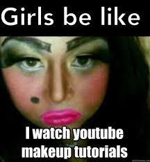 Funny Make Up Memes - girls be like i watch youtube make up tutorials meme boomsbeat
