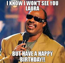 Meme Laura - i know i won t see you laura but have a happy birthday meme
