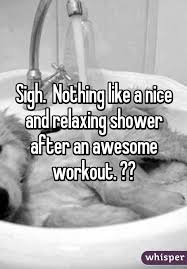 nothing like relaxing in a nothing like a and relaxing shower after an awesome workout