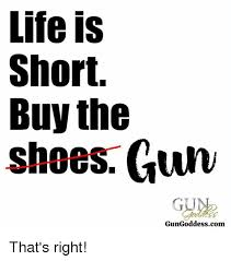 Buy All The Shoes Meme - life is short buy the shoes gun gungoddesscom that s right life