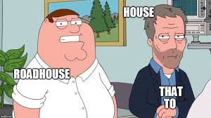 Roadhouse Meme - image tagged in peter griffin dr house imgflip