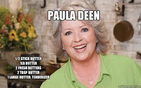 Paula Deen Butter Meme - paula deen 1 2 stick butter 1lb butter 2 fresh butters 2 tbsp