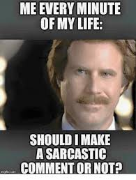 Sarcastic Memes - me every minute of my life should i make a sarcastic commentor not