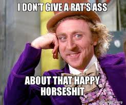 Rats Ass Meme - i don t give a rat s ass about that happy horseshit willy wonka