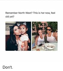 North West Meme - remember north west this is her now feel old yet don t meme on me me