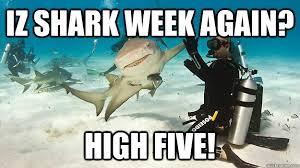 Shark Week Meme - iz shark week again high five misc quickmeme